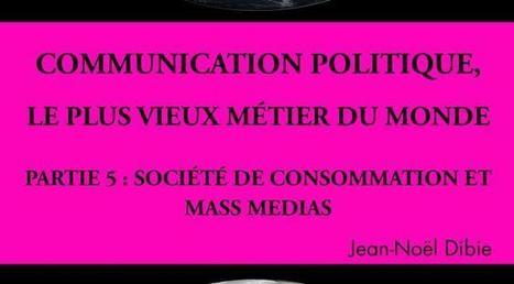 Communication politique, le plus vieux métier du monde Partie 5 : Société de consommation et mass medias | Communication Publique et Communication Politique | Scoop.it