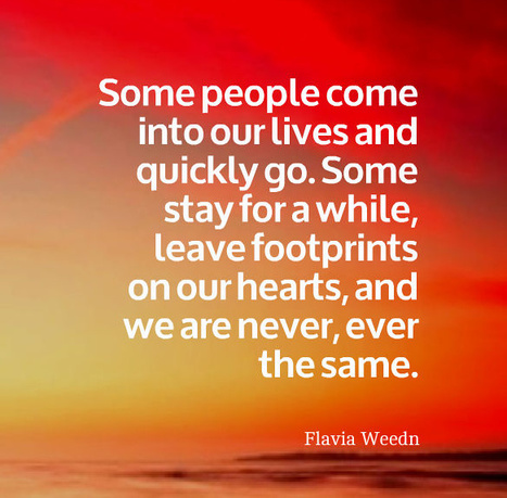 Some people come into our lives and quickly go. Some stay for a while, leave footprints on our hearts, and we are never, ever the same. Flavia Weedn | INSPIRATIONS | Scoop.it