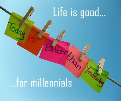 LIFE IS GOOD FOR MILLENNIALS | Culturational Chemistry™ | Scoop.it