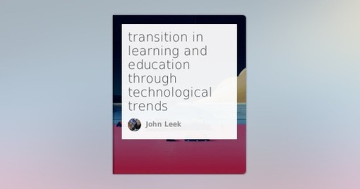 Transition in learning and education through technological trends by John Leek | Higher Education in the Future | Scoop.it