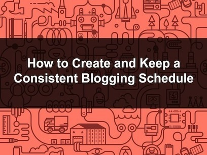 How to Create and Keep a Consistent Blogging Schedule | Building the Digital Business | Scoop.it