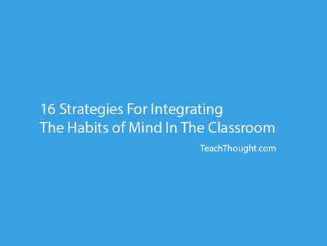 16 Strategies For Integrating The Habits of Mind In The Classroom - TeachThought | Teaching through Libraries | Scoop.it