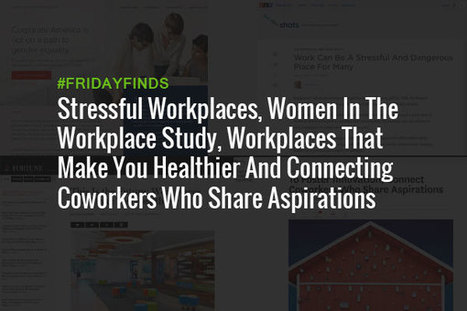 Stressful Workplaces, Women In The Workplace Study, Workplaces That Make You Healthier And Connecting Coworkers Who Share Aspirations #FridayFinds | Happiness At Work - Hppy Scoop | Scoop.it