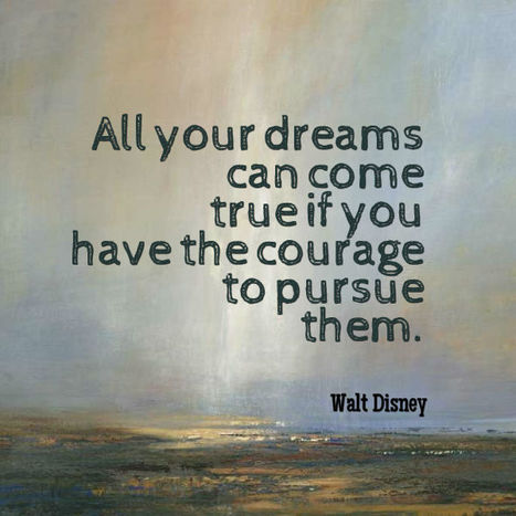 All your dreams can come true if you have the courage to pursue them. Walt Disney | Picture Quotes and Proverbs | Scoop.it
