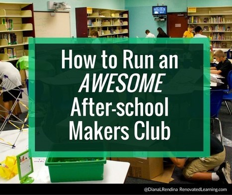 How to Run an AWESOME After-school Makers Club | Renovated Learning @DianaLRendina | Student Support | Scoop.it