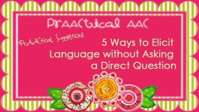 PrAACtical Suggestions: 5 Ways to Elicit Language Without Asking a Direct Question | AAC: Augmentative and Alternative Communication | Scoop.it
