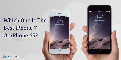 Which one is best to buy iPhone 7 or iPhone 6S - BR Softech - The Official Blog | BR Softech Pvt.Ltd | Scoop.it