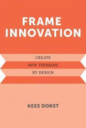 Frame Innovation: Create New Thinking by Design / Kees Dorst, The MIT Press, 2015 | La bibliothèque du Design Thinking de l'École des Ponts | Scoop.it