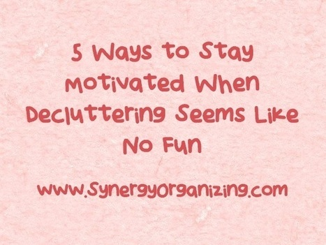 5 Ways to Stay Motivated When Decluttering Seems Like No Fun   Holistic Organizer   Scoop.it