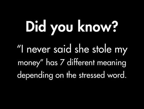 """I never said she stole my money…"" : 7 different stressed words = 7 different meanings. 