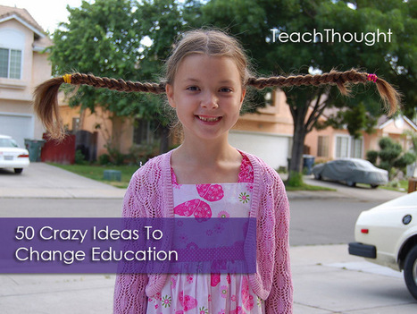 50 Crazy Ideas To Change Education | Pedagogía, escuela y las tic, altas capacidades | Scoop.it