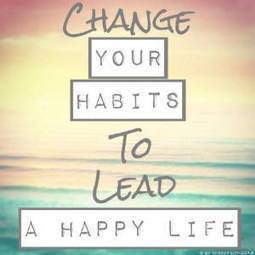 Change your habits to lead a happy life | misssfaith | Scoop.it