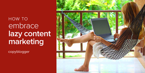 Why Lazy People Make the Best Content Marketers - Copyblogger | Digital Marketing | Scoop.it