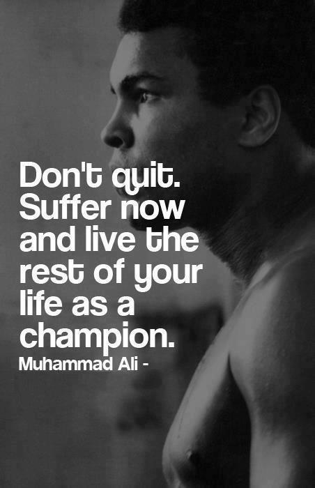 """Don't quit. Suffer now and live the rest of your life as a champion"" - Muhammad Ali 