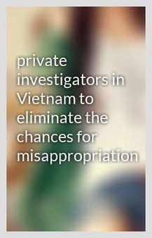 private investigators in Vietnam to eliminate the chances for misappropriation | private investigation services | Scoop.it