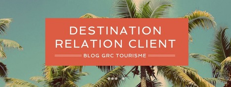 Destination GRC, le blog de la relation client | Etourisme.info | e-tourisme | Scoop.it