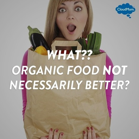 What? Organic Food is NOT Necessarily Better? | CloudMom | Parenting Tips | Scoop.it