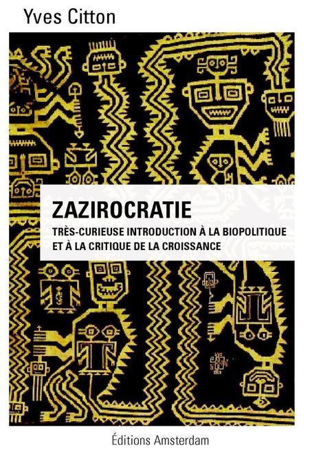 Zazirocratie : très-curieuse introduction à la biopolitique et à la critique de la croissance, Éditions Amsterdam, par Yves Citton   Charles Tiphaigne   Scoop.it
