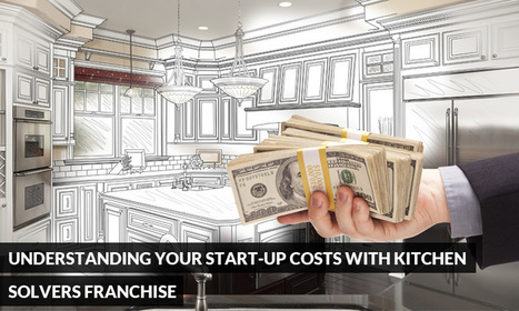Understanding Your Start-Up Costs with Kitchen Solvers Franchise | Kitchen Solvers Franchise | Home Improvement Franchise | Scoop.it