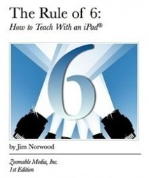 Book Review – THE RULE OF 6: HOW TO TEACH WITH AN IPAD eBook by Jim Norwood | Emerging Education Technology | My library | Scoop.it
