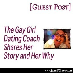 The Gay Girl Dating Coach Shares Her Why... - Jenn T. Grace, the Professional Lesbian | LGBT Business Community | Scoop.it