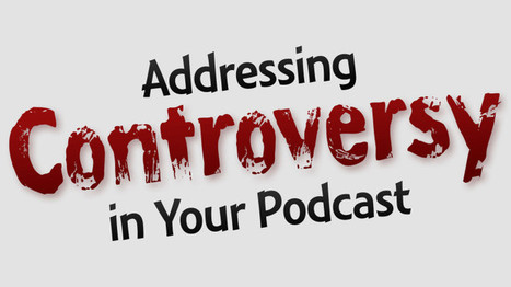 Addressing Controversy in Your Podcast with | Podcasts | Scoop.it