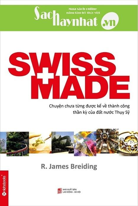 Swiss Made - Chuyện Chưa Từng Được Kể Về Những Thành Công Phi Thường Của Đất Nước Thụy Sỹ,là một cuố | sachhaynhat.vn | Scoop.it