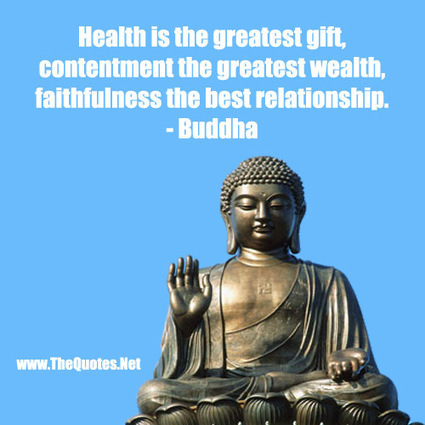 Health is the greatest gift, contentment the greatest wealth, faithfulness the best relati... - Buddha | Mind & Body | Scoop.it