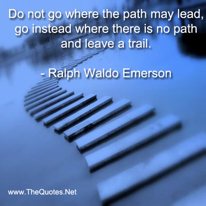Do not go where the path may lead, go in... - Ralph Waldo Emerson : Motivation Image | Image Motivational Quotes | Scoop.it