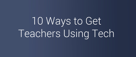 10 Ways to Get Teachers Using Tech | Transformational Teaching and Technology | Scoop.it