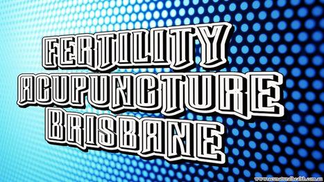 Fertility Acupuncture Brisbane - Increase Fertility | Massage Brisbane | Scoop.it