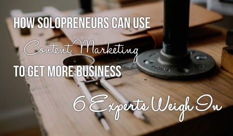 Content Marketing For Solopreneurs - 6 Experts Weigh In | microbusiness | Scoop.it