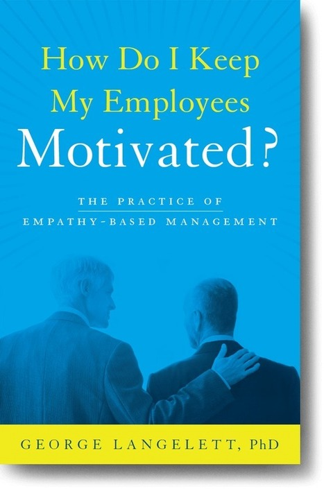 How Do I Keep My Employees Motivated? The Practice of Empathy Based Management, by George Langelett   Empathy and Compassion   Scoop.it