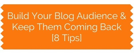 Build Your Blog Audience & Keep Them Coming Back (8 Tips) | MarketingHits | Scoop.it
