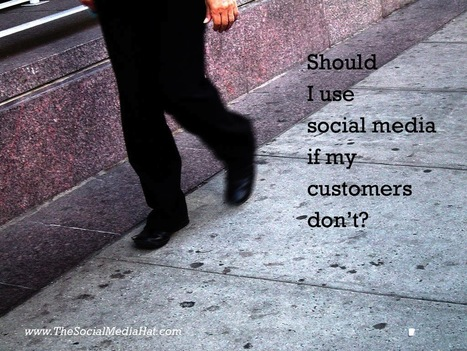 Should I use social media if my customers don't? | Market to real people | Scoop.it