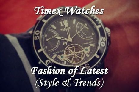 Timex Watches - Fashion of Latest Style & Trends | ModernLifeBlogs | Scoop.it