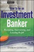 How to be an investment banker : recruiting, interviewing, and landing the job / Andrew Gutmann | Get that job! E-books | Scoop.it