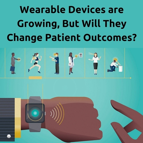 Will Wearable Devices Change Patient Outcomes?   Blog   Healthcare and Technology news   Scoop.it