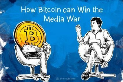 How Bitcoin can Win the Media War - CoinTelegraph | Internet and Cybercrime | Scoop.it