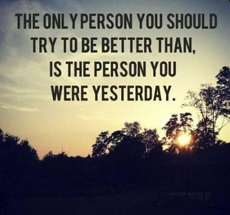 """""""The only person you should try to be better than is the person you were yesterday"""" 
