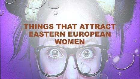 5 Major Things That Attract Eastern European Women | Tips & Ideas | Scoop.it