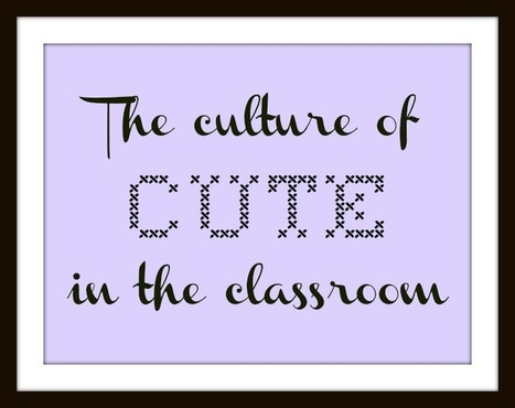The culture of cute in the classroom - The Cornerstone | Education, teaching, ideas | Scoop.it