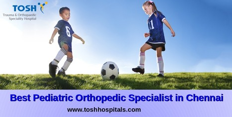 Pediatric Orthopedic Specialist in Chennai | Joint Replacement Surgeon India | Scoop.it