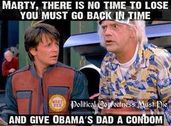 1961 - Marty, theres no time to waste, we need to go back to 61 & give obama's dad a condom