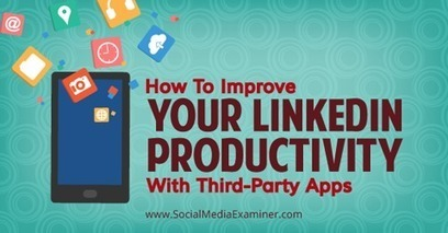 How To Improve Your LinkedIn Productivity With Third-Party Apps | | Educational Use of Social Media | Scoop.it
