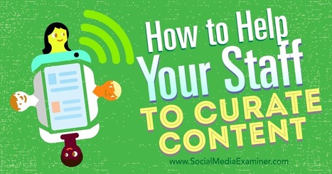 How to Help Your Staff to Curate Content : Social Media Examiner | Social Media Journal | Scoop.it