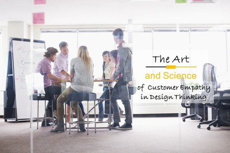 The Art And Science Of Customer Empathy In Design Thinking | Empathy in Empathic Design, Human-Centered Design & Design Thinking | Scoop.it