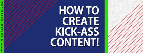 How to Create Kick-ass Content! - Michael R. Hunter | Nozzlsteve's Website Marketing Intelligence Report | Scoop.it