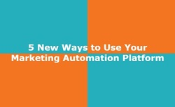 5 New Ways to Use Your Marketing Automation Platform - GroundReport | The MarTech Digest | Scoop.it