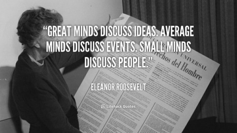 Great minds discuss ideas. Average minds discuss events. Small minds discuss people. – Eleanor Roosevelt | Life @ Work | Scoop.it
